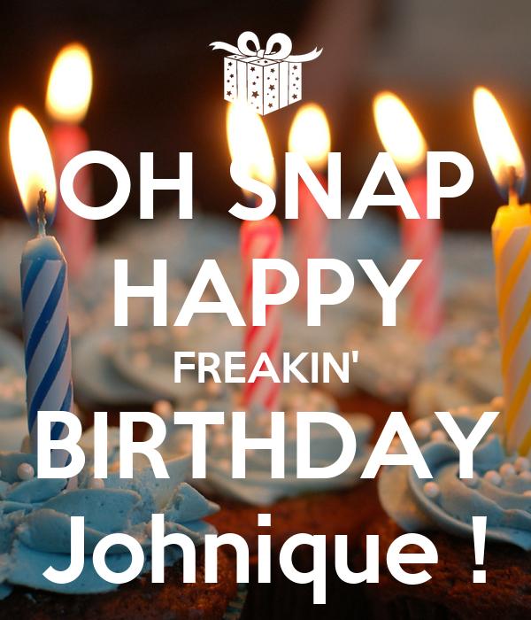 OH SNAP HAPPY FREAKIN' BIRTHDAY Johnique !