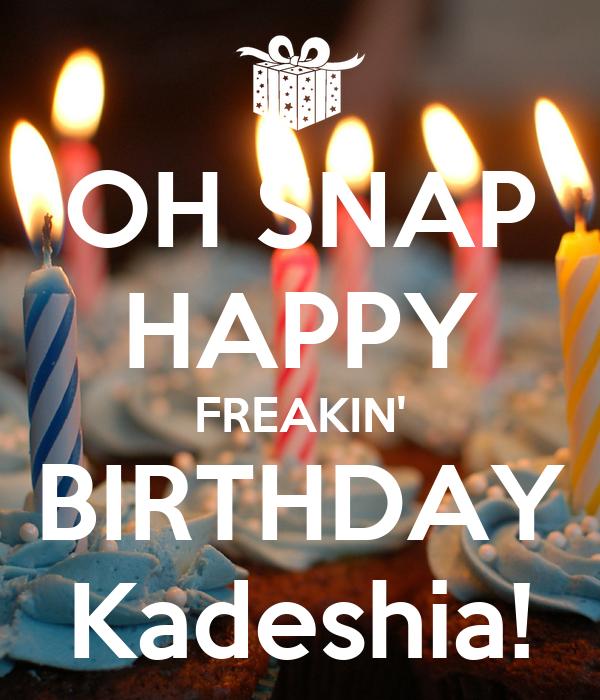 OH SNAP HAPPY FREAKIN' BIRTHDAY Kadeshia!