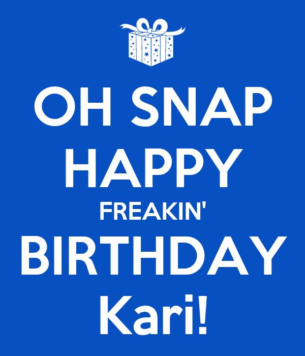 OH SNAP HAPPY FREAKIN' BIRTHDAY Kari!
