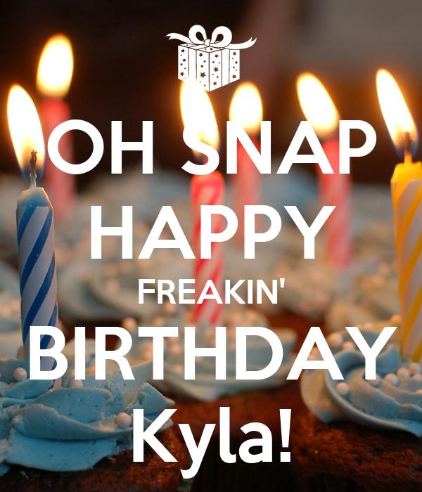 OH SNAP HAPPY FREAKIN' BIRTHDAY Kyla!