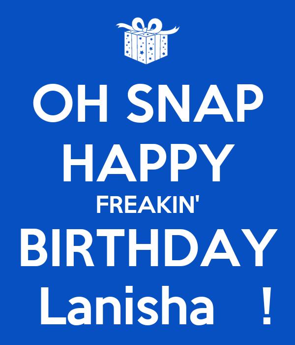 OH SNAP HAPPY FREAKIN' BIRTHDAY  Lanisha   !