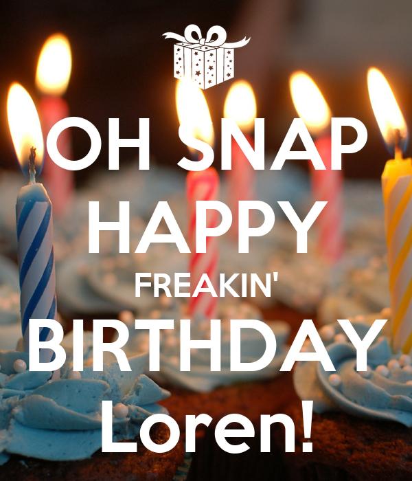 OH SNAP HAPPY FREAKIN' BIRTHDAY Loren!