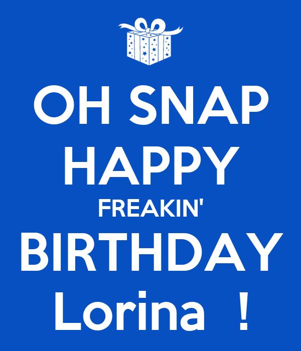 OH SNAP HAPPY FREAKIN' BIRTHDAY Lorina  !