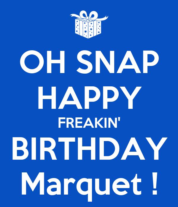 OH SNAP HAPPY FREAKIN' BIRTHDAY Marquet !