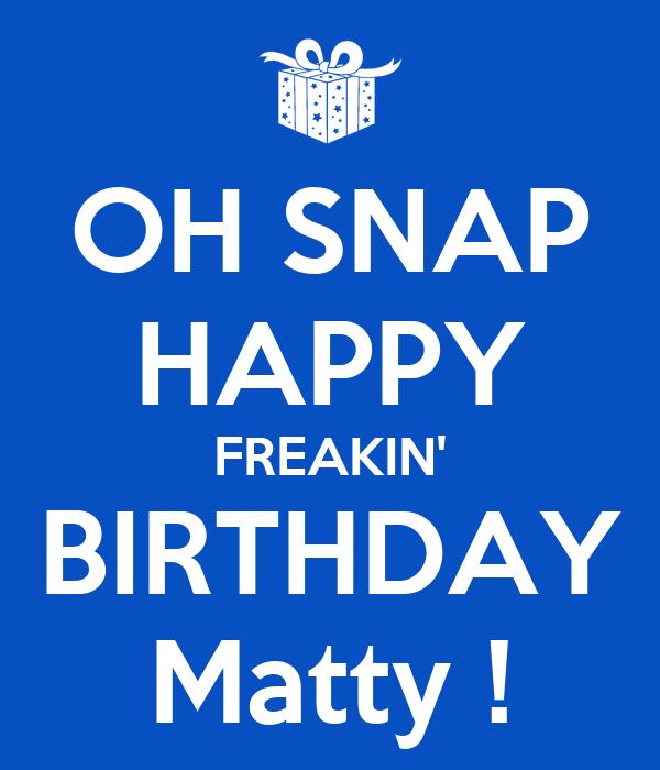 OH SNAP HAPPY FREAKIN' BIRTHDAY Matty !
