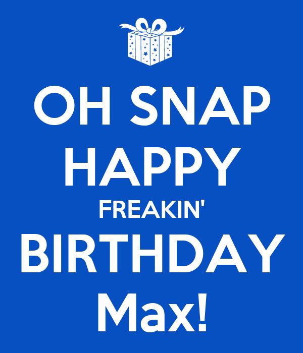 OH SNAP HAPPY FREAKIN' BIRTHDAY Max!