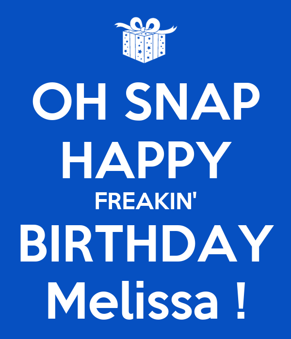OH SNAP HAPPY FREAKIN' BIRTHDAY Melissa !