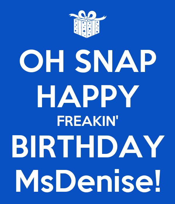 OH SNAP HAPPY FREAKIN' BIRTHDAY MsDenise!
