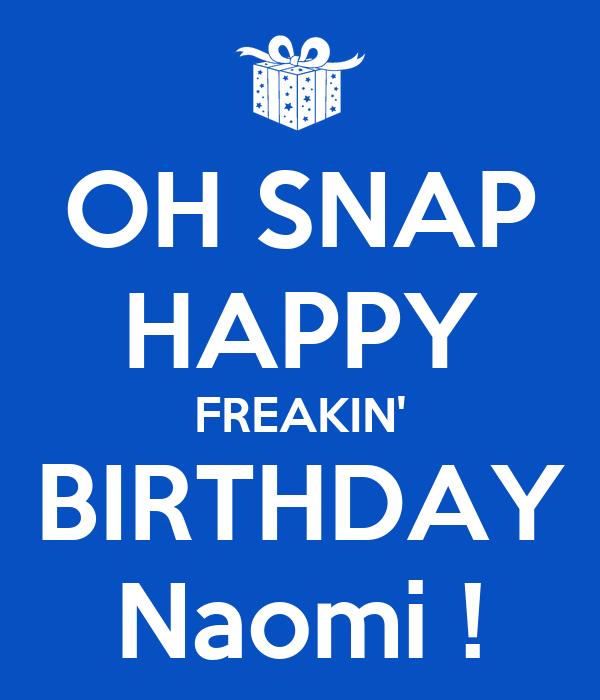 OH SNAP HAPPY FREAKIN' BIRTHDAY Naomi !
