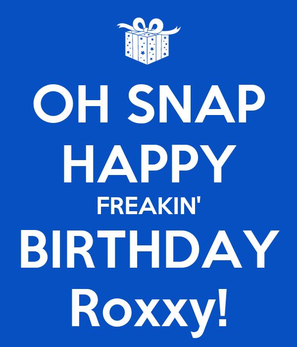 OH SNAP HAPPY FREAKIN' BIRTHDAY Roxxy!