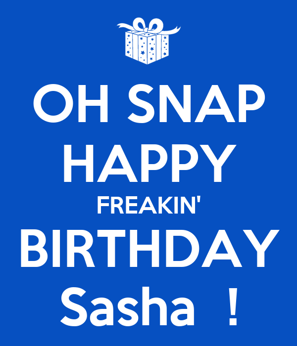 OH SNAP HAPPY FREAKIN' BIRTHDAY Sasha  !