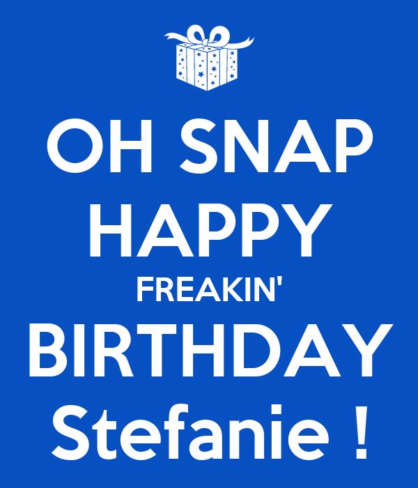 OH SNAP HAPPY FREAKIN' BIRTHDAY Stefanie !
