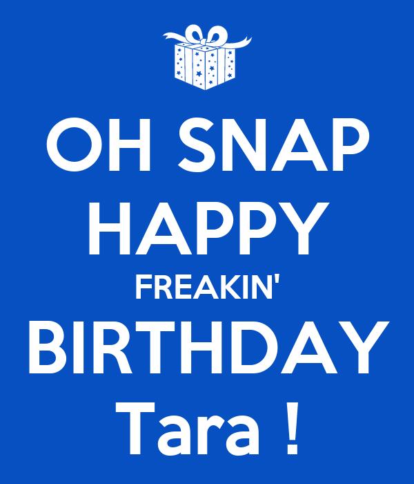 OH SNAP HAPPY FREAKIN' BIRTHDAY Tara !