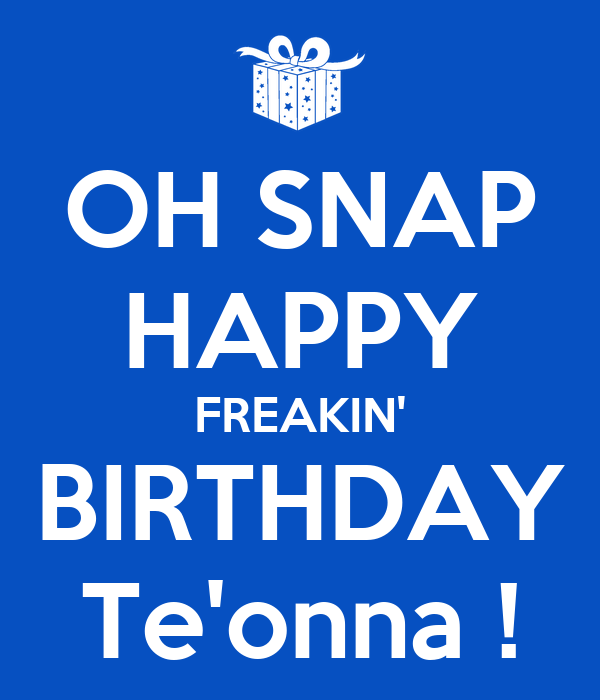 OH SNAP HAPPY FREAKIN' BIRTHDAY Te'onna !