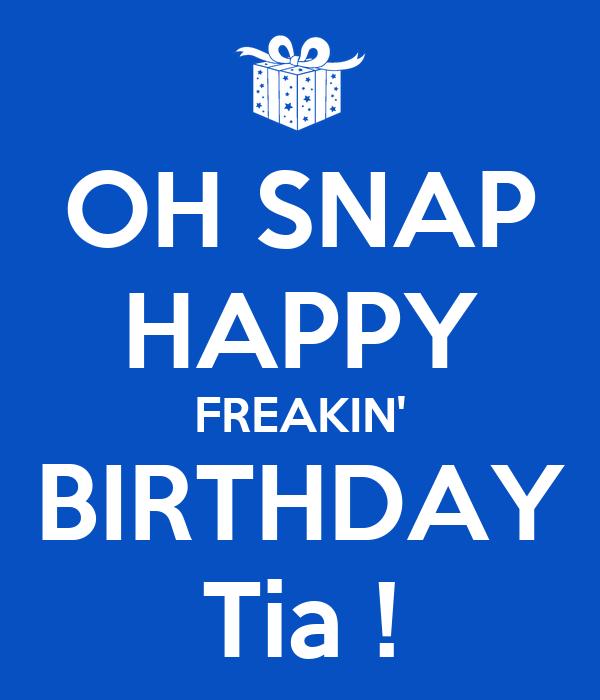 OH SNAP HAPPY FREAKIN' BIRTHDAY Tia !