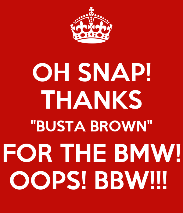 """OH SNAP! THANKS """"BUSTA BROWN"""" FOR THE BMW! OOPS! BBW!!!"""