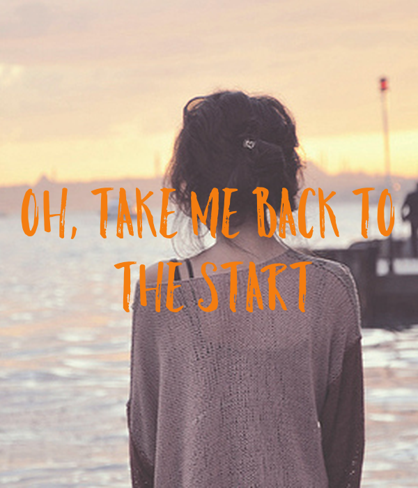 Oh, take me back to  the start