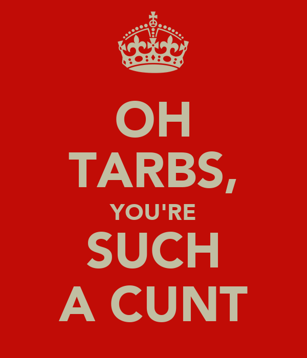 OH TARBS, YOU'RE SUCH A CUNT