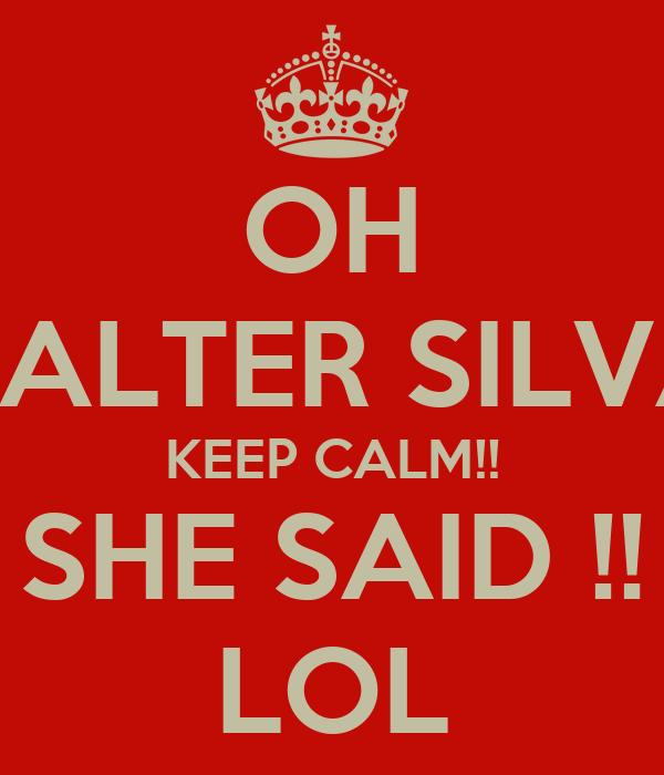 OH VALTER SILVA KEEP CALM!! SHE SAID !! LOL