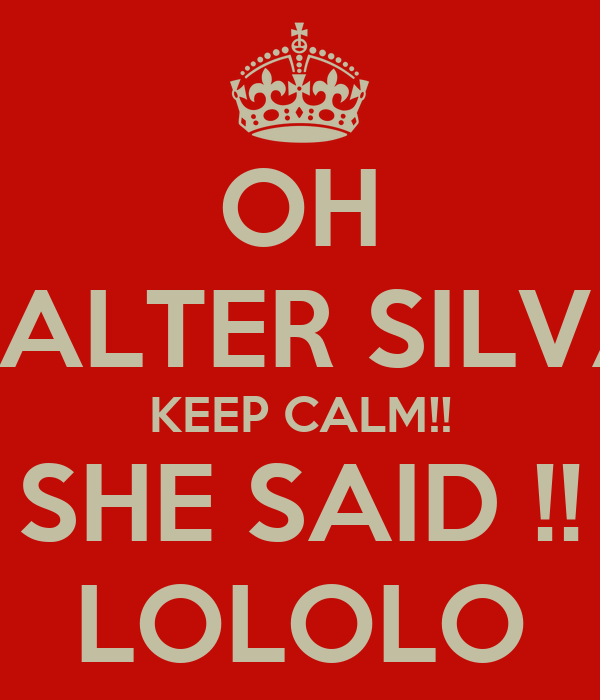 OH VALTER SILVA KEEP CALM!! SHE SAID !! LOLOLO