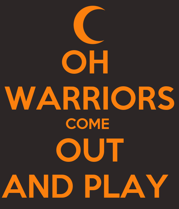 OH  WARRIORS COME  OUT AND PLAY