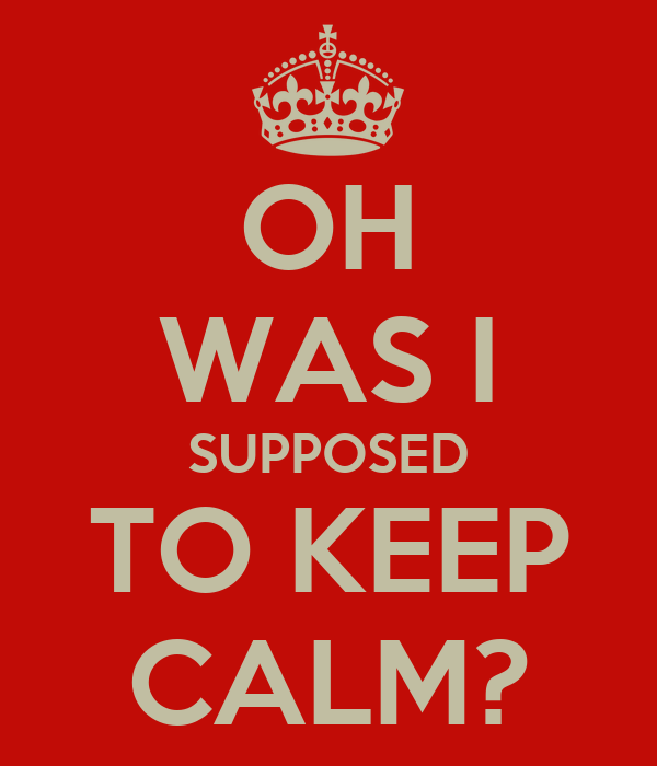 OH WAS I SUPPOSED TO KEEP CALM?