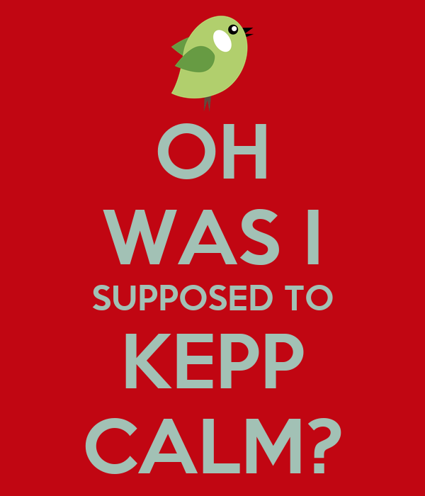 OH WAS I SUPPOSED TO KEPP CALM?