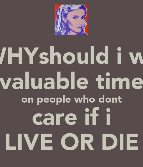 oh WHYshould i waste valuable time on people who dont care if i LIVE OR DIE