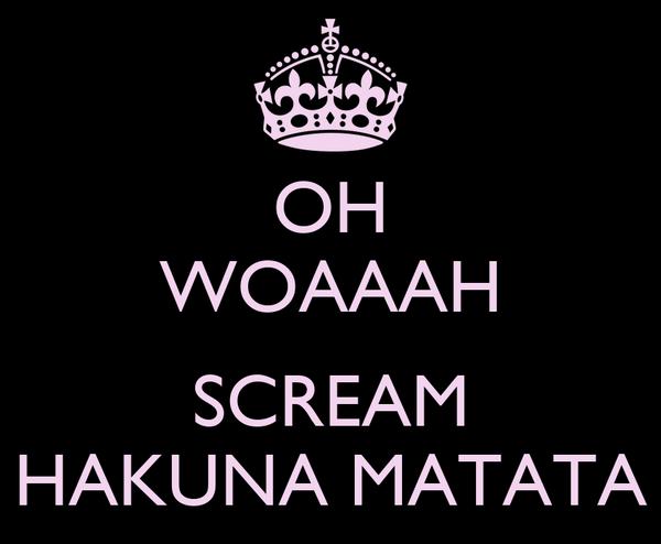 OH WOAAAH  SCREAM HAKUNA MATATA