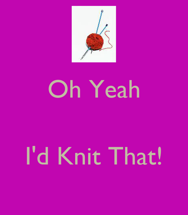 Oh Yeah   I'd Knit That!