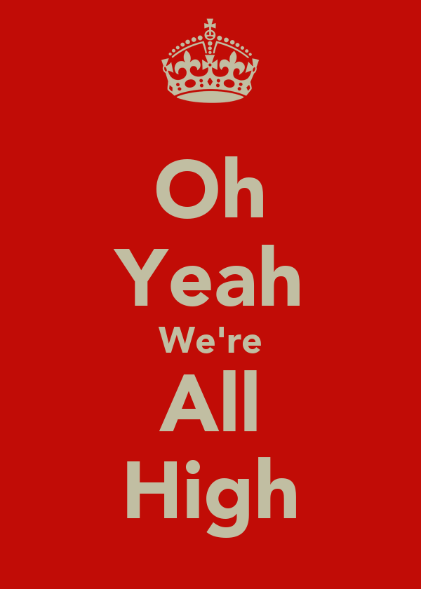 Oh Yeah We're All High