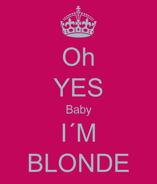 Oh YES Baby I´M BLONDE