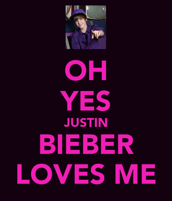 OH YES JUSTIN BIEBER LOVES ME