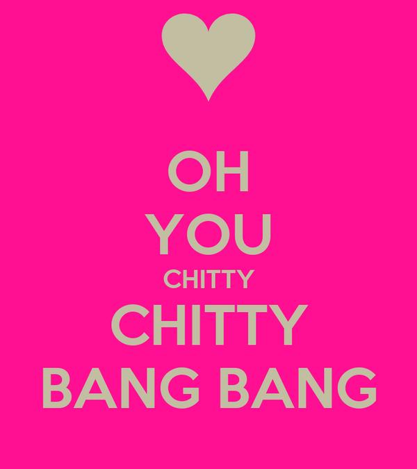 OH YOU CHITTY CHITTY BANG BANG