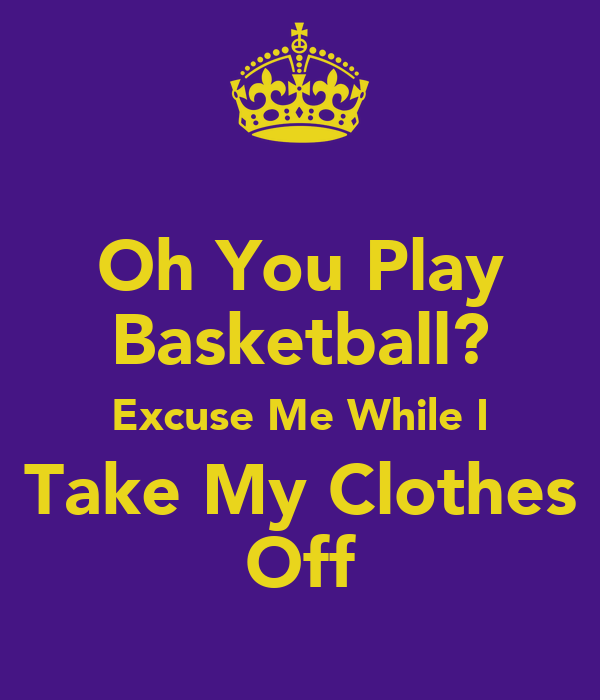Oh You Play Basketball? Excuse Me While I Take My Clothes Off