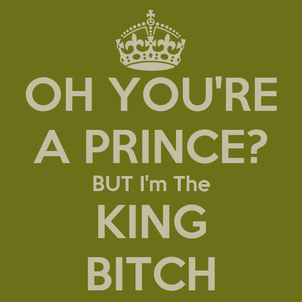 OH YOU'RE A PRINCE? BUT I'm The KING BITCH