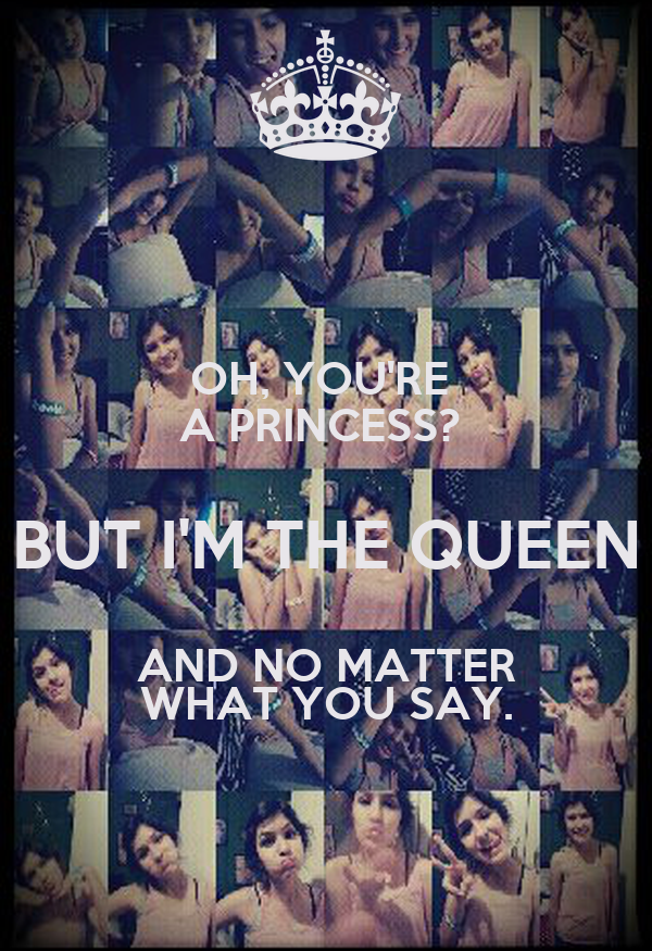 OH, YOU'RE  A PRINCESS?  BUT I'M THE QUEEN AND NO MATTER WHAT YOU SAY.