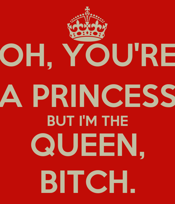 OH, YOU'RE A PRINCESS BUT I'M THE QUEEN, BITCH.