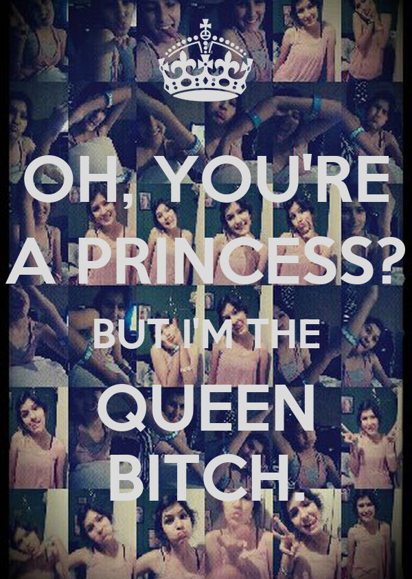 OH, YOU'RE A PRINCESS? BUT I'M THE QUEEN BITCH.