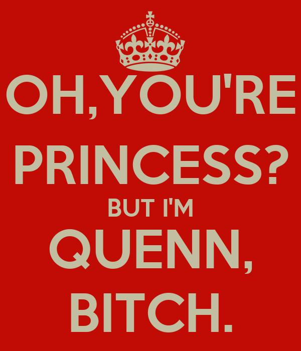 OH,YOU'RE PRINCESS? BUT I'M QUENN, BITCH.