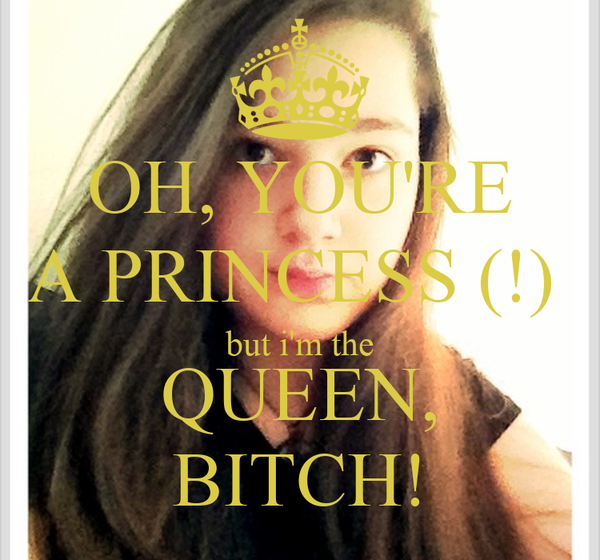OH, YOU'RE A PRINCESS (!)  but i'm the QUEEN, BITCH!