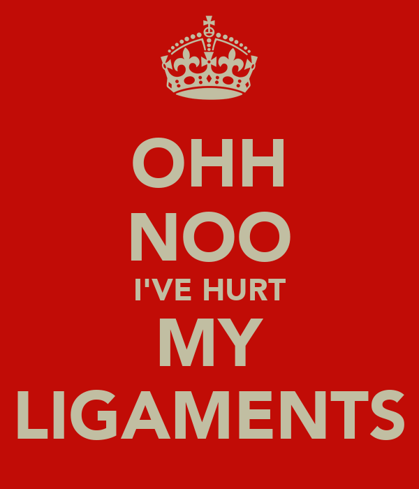 OHH NOO I'VE HURT MY LIGAMENTS
