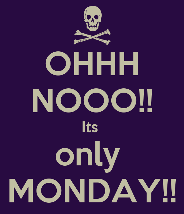 OHHH NOOO!! Its  only  MONDAY!!
