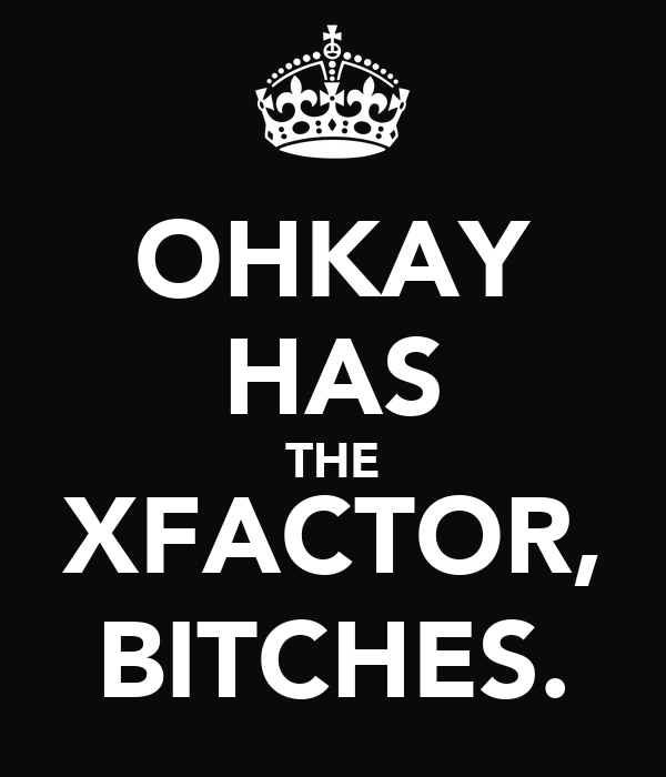 OHKAY HAS THE XFACTOR, BITCHES.