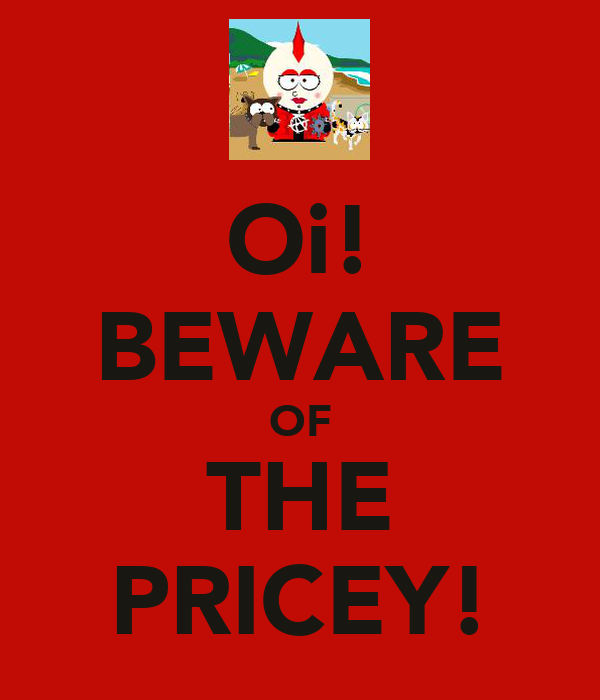 Oi! BEWARE OF THE PRICEY!
