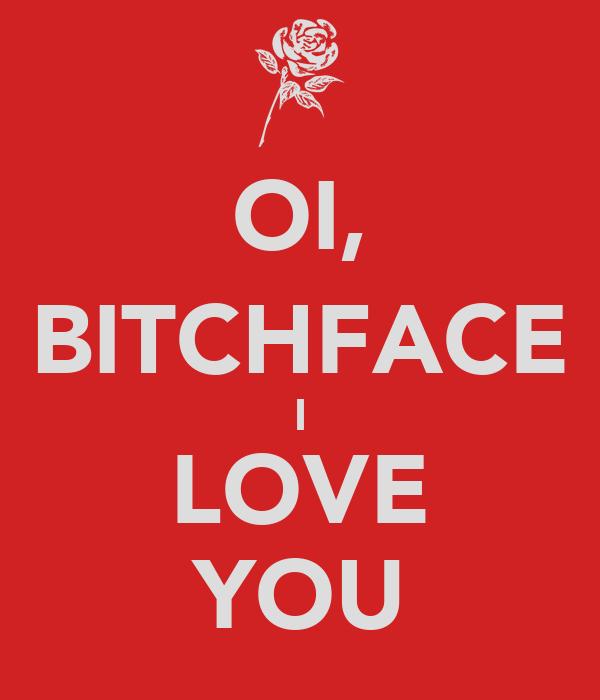 OI, BITCHFACE I LOVE YOU