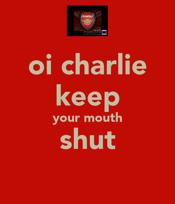 oi charlie keep your mouth shut