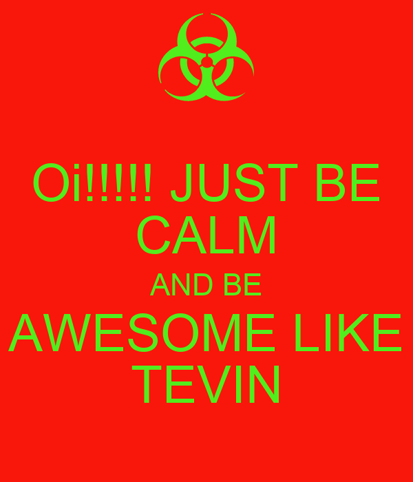 Oi!!!!! JUST BE CALM AND BE AWESOME LIKE TEVIN