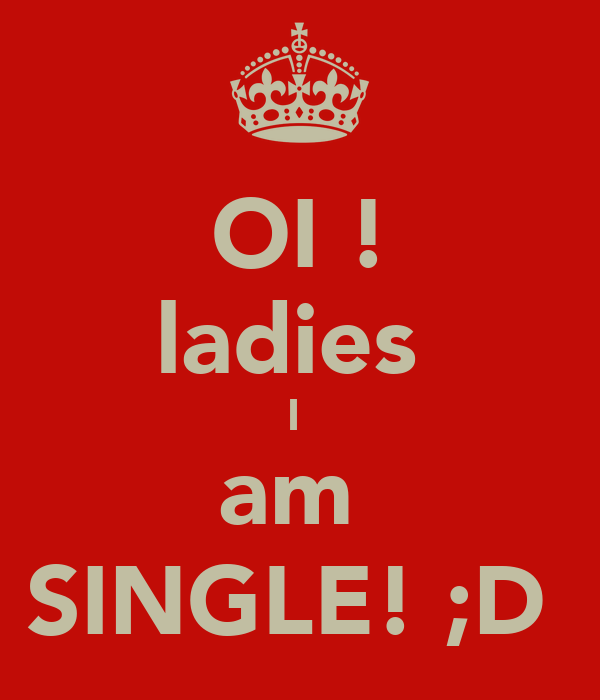 OI ! ladies  I  am  SINGLE! ;D