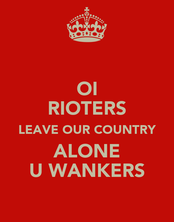 OI RIOTERS LEAVE OUR COUNTRY ALONE U WANKERS
